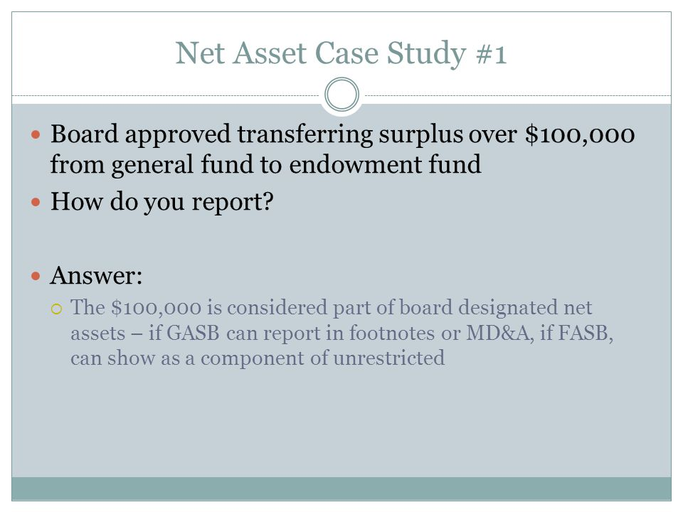 Net Asset Case Study #1 Board approved transferring surplus over $100,000 from general fund to endowment fund How do you report.