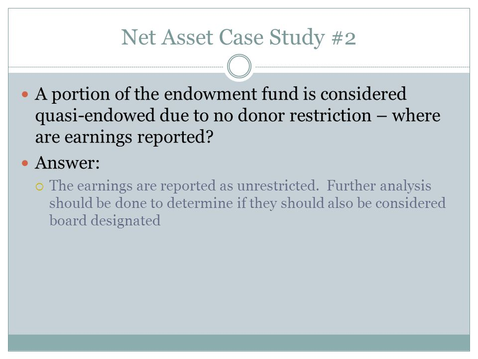 Net Asset Case Study #2 A portion of the endowment fund is considered quasi-endowed due to no donor restriction – where are earnings reported.