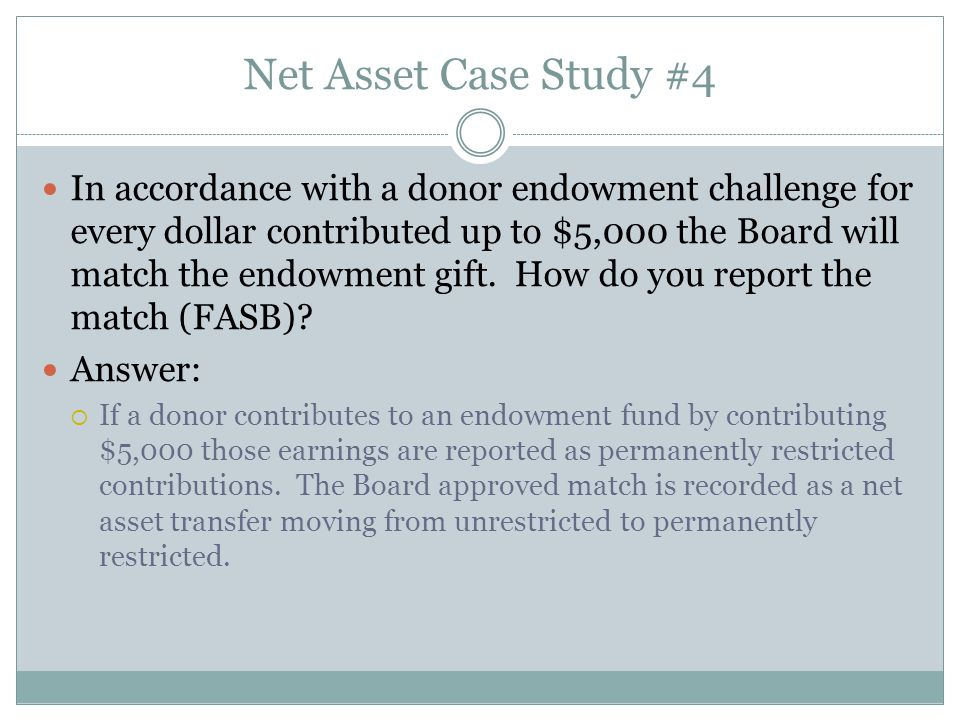 Net Asset Case Study #4 In accordance with a donor endowment challenge for every dollar contributed up to $5,000 the Board will match the endowment gift.