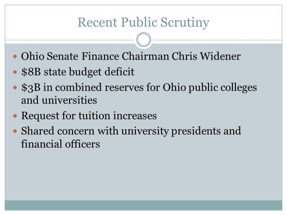 Recent Public Scrutiny Ohio Senate Finance Chairman Chris Widener $8B state budget deficit $3B in combined reserves for Ohio public colleges and universities Request for tuition increases Shared concern with university presidents and financial officers