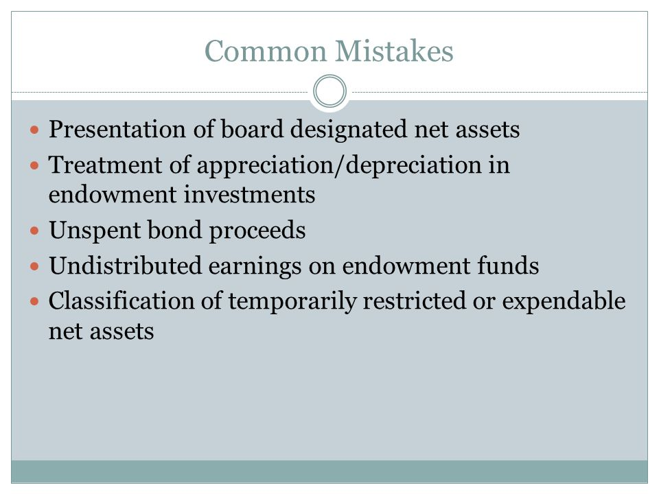 Common Mistakes Presentation of board designated net assets Treatment of appreciation/depreciation in endowment investments Unspent bond proceeds Undistributed earnings on endowment funds Classification of temporarily restricted or expendable net assets