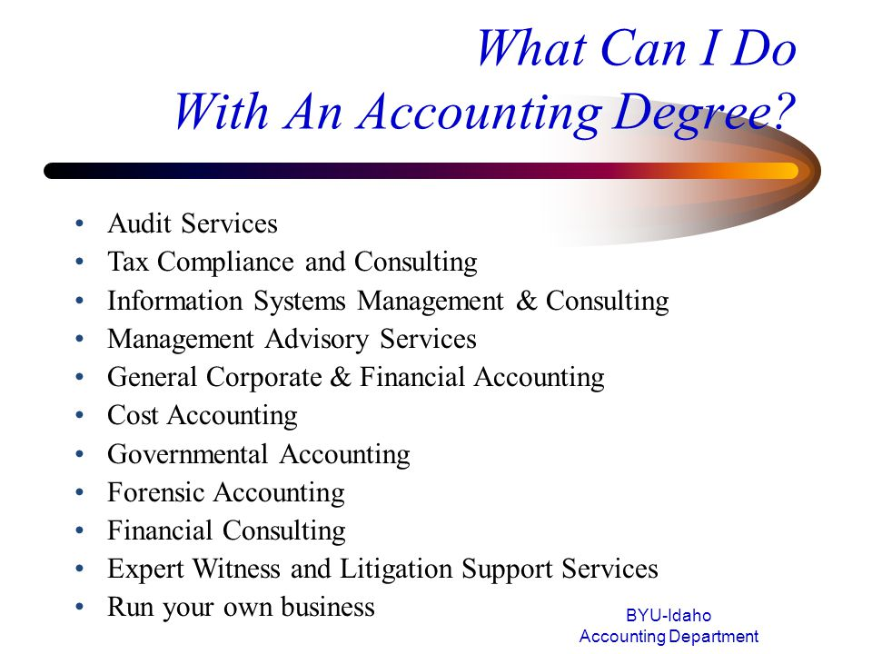 What Can I Do With An Accounting Degree? BYU-Idaho Accounting Department Audit Services Tax Compliance and Consulting Information Systems Management &