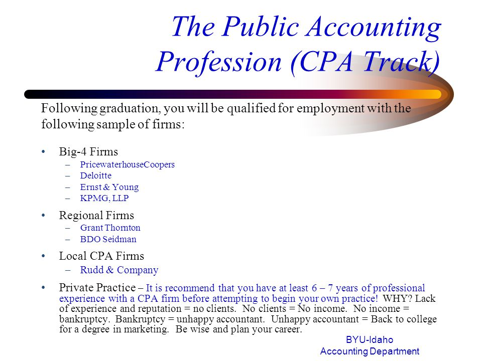 The Public Accounting Profession (CPA Track) Big-4 Firms –PricewaterhouseCoopers –Deloitte –Ernst & Young –KPMG, LLP Regional Firms –Grant Thornton –B