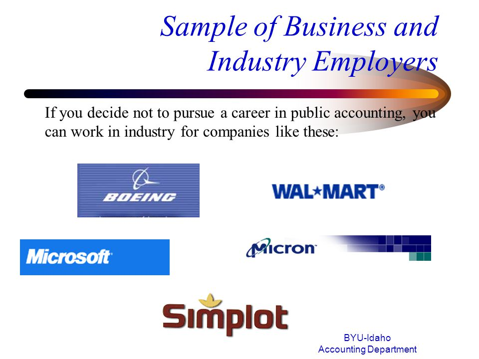 Sample of Business and Industry Employers BYU-Idaho Accounting Department If you decide not to pursue a career in public accounting, you can work in i