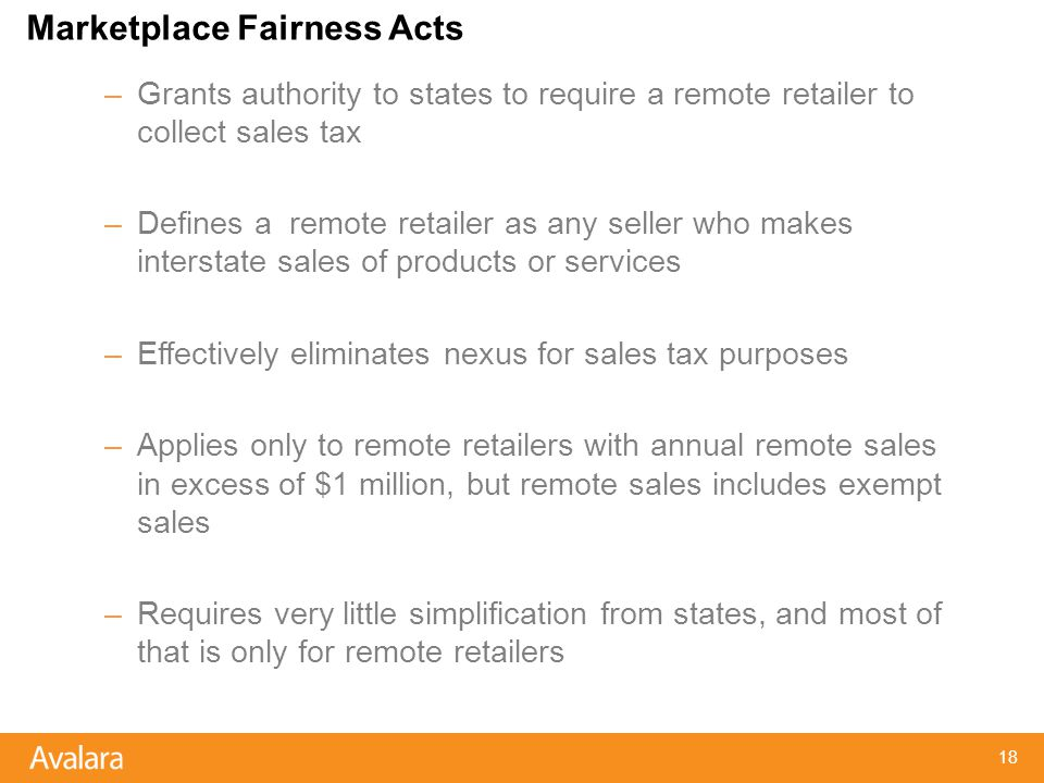 Marketplace Fairness Acts –Grants authority to states to require a remote retailer to collect sales tax –Defines a remote retailer as any seller who makes interstate sales of products or services –Effectively eliminates nexus for sales tax purposes –Applies only to remote retailers with annual remote sales in excess of $1 million, but remote sales includes exempt sales –Requires very little simplification from states, and most of that is only for remote retailers 18