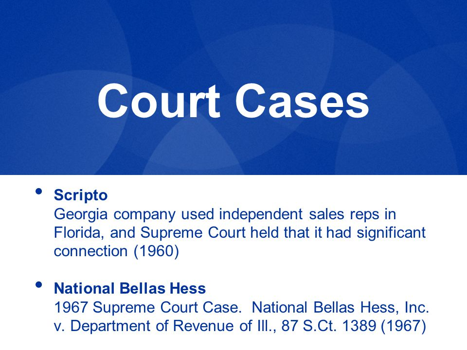 Court Cases Scripto Georgia company used independent sales reps in Florida, and Supreme Court held that it had significant connection (1960) National Bellas Hess 1967 Supreme Court Case.