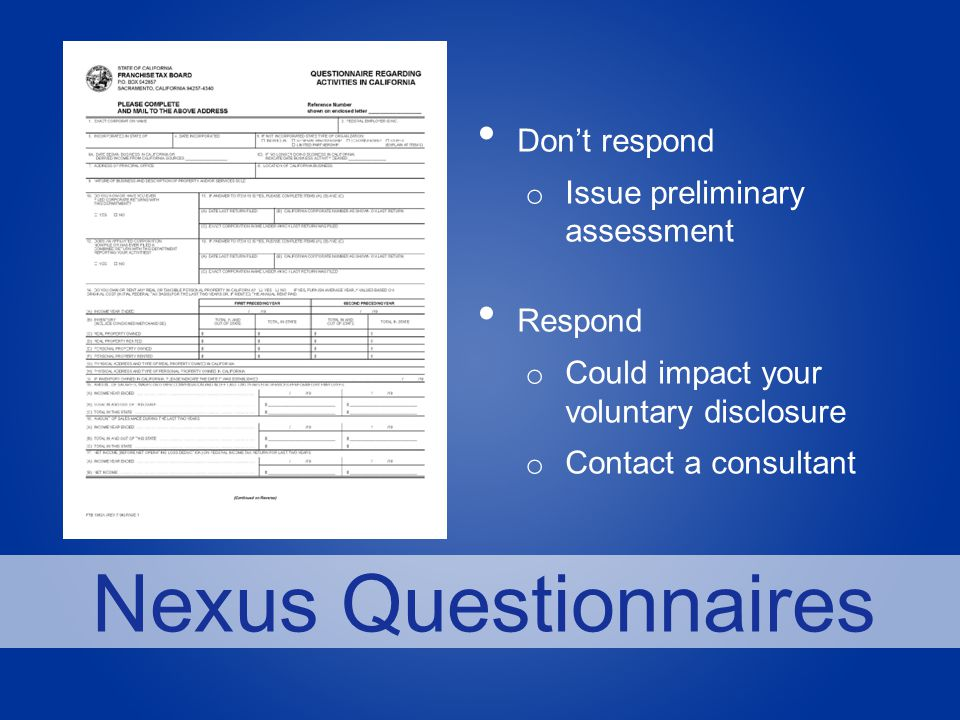 Nexus Questionnaires Don't respond o Issue preliminary assessment Respond o Could impact your voluntary disclosure o Contact a consultant