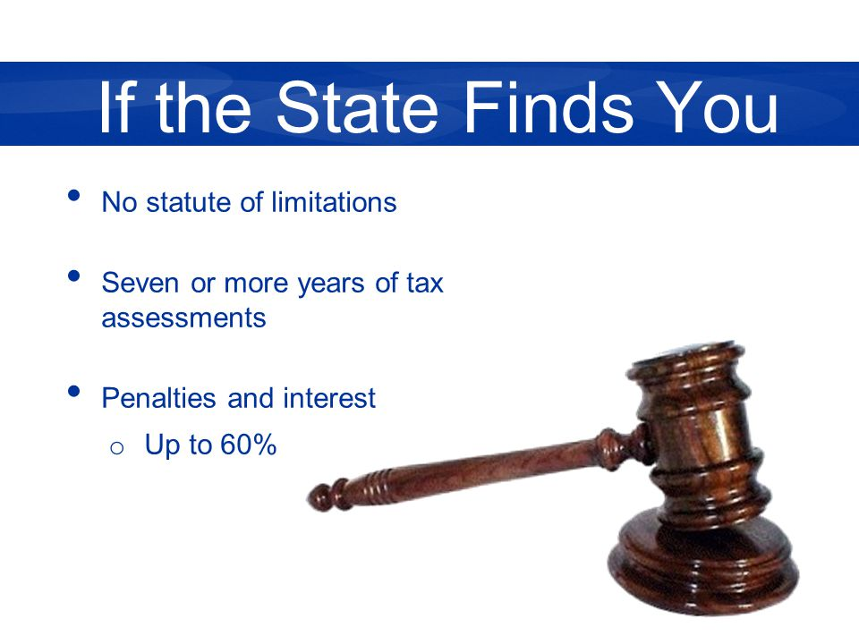 No statute of limitations Seven or more years of tax assessments Penalties and interest o Up to 60% If the State Finds You