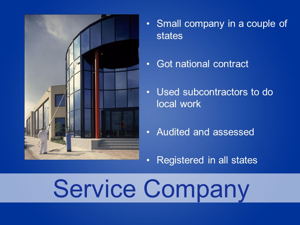 Service Company Small company in a couple of states Got national contract Used subcontractors to do local work Audited and assessed Registered in all states