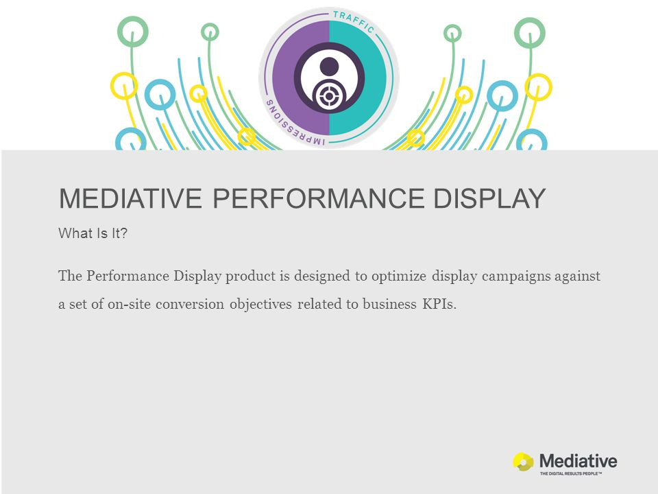MEDIATIVE PERFORMANCE DISPLAY What Is It? The Performance Display product is designed to optimize display campaigns against a set of on-site conversio