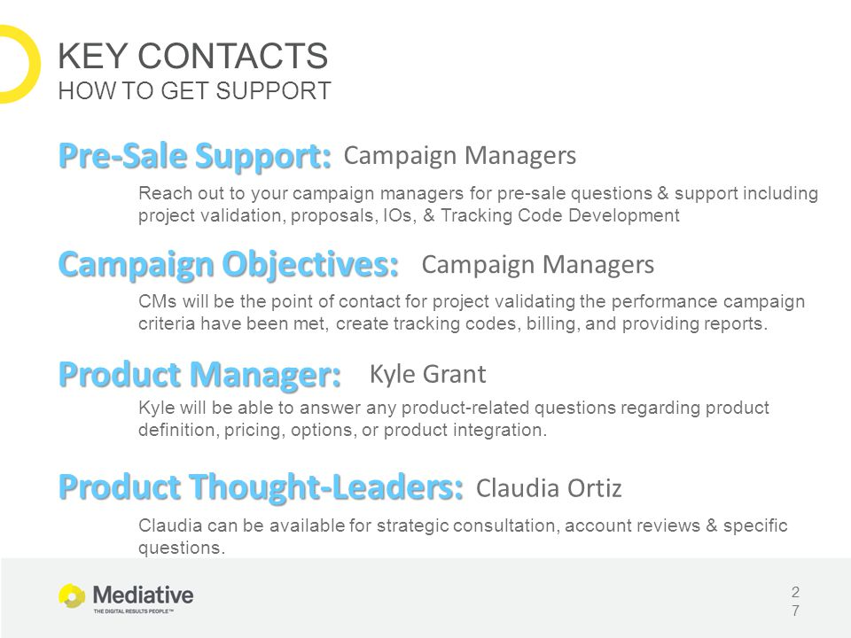 27 KEY CONTACTS HOW TO GET SUPPORT Pre-Sale Support: Campaign Managers Reach out to your campaign managers for pre-sale questions & support including