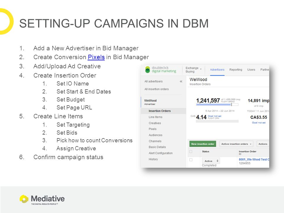 1.Add a New Advertiser in Bid Manager 2.Create Conversion Pixels in Bid ManagerPixels 3.Add/Upload Ad Creative 4.Create Insertion Order 1.Set IO Name