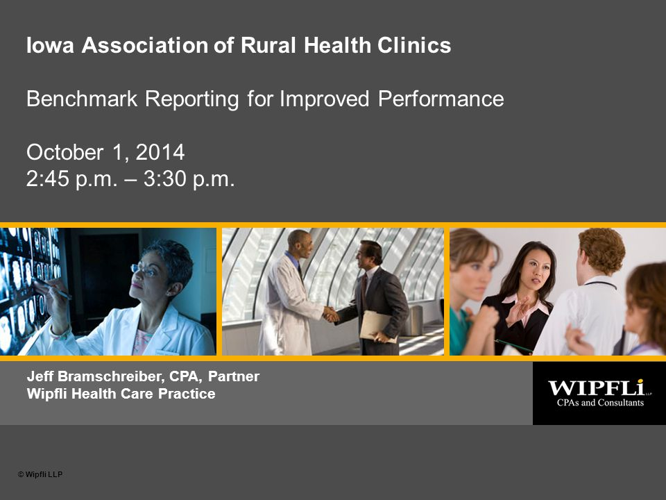 © Wipfli LLP 0 Date or subtitle © Wipfli LLP Jeff Bramschreiber, CPA, Partner Wipfli Health Care Practice Iowa Association of Rural Health Clinics Benchmark Reporting for Improved Performance October 1, 2014 2:45 p.m.