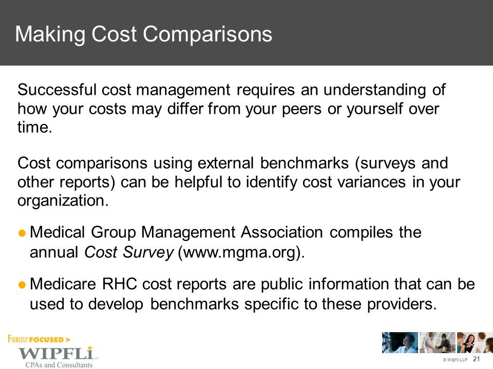 © Wipfli LLP Successful cost management requires an understanding of how your costs may differ from your peers or yourself over time. Cost comparisons