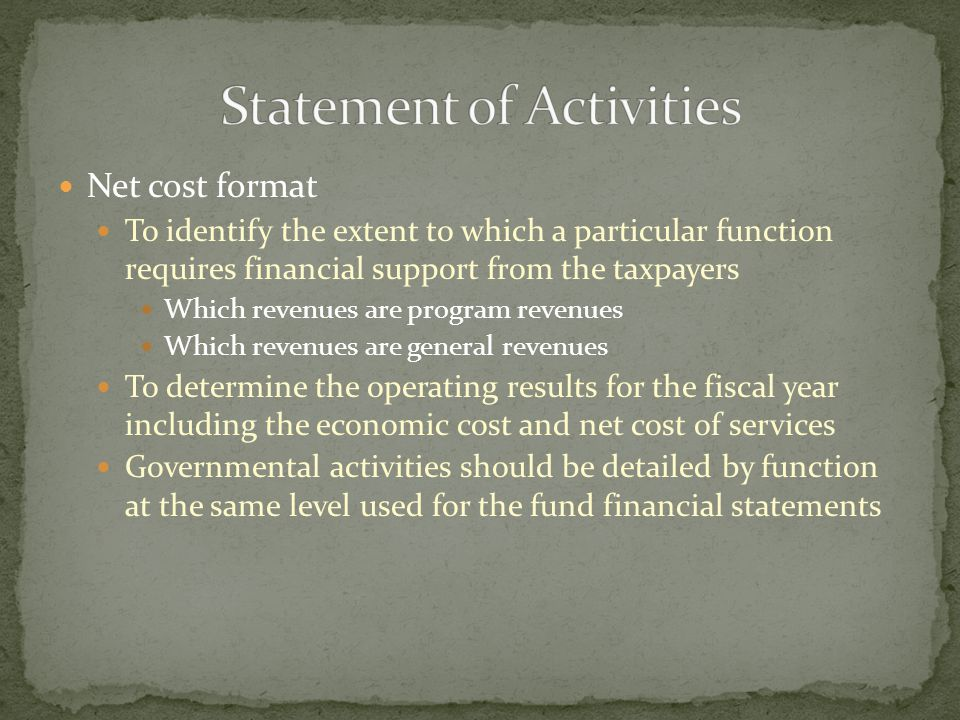 Net cost format To identify the extent to which a particular function requires financial support from the taxpayers Which revenues are program revenues Which revenues are general revenues To determine the operating results for the fiscal year including the economic cost and net cost of services Governmental activities should be detailed by function at the same level used for the fund financial statements