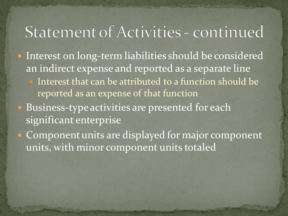 Interest on long-term liabilities should be considered an indirect expense and reported as a separate line Interest that can be attributed to a function should be reported as an expense of that function Business-type activities are presented for each significant enterprise Component units are displayed for major component units, with minor component units totaled