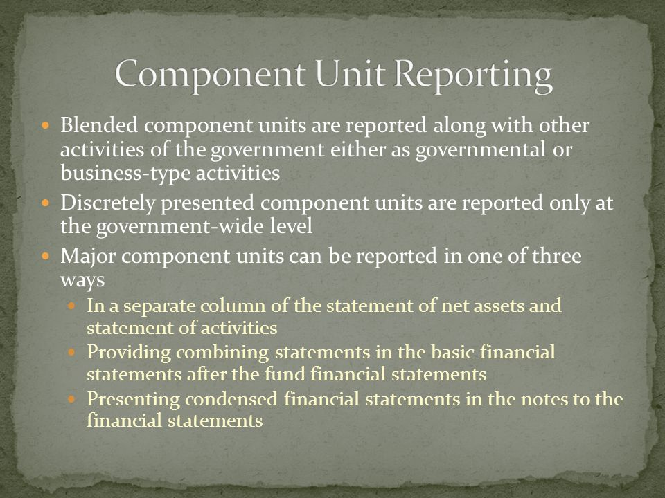 Blended component units are reported along with other activities of the government either as governmental or business-type activities Discretely presented component units are reported only at the government-wide level Major component units can be reported in one of three ways In a separate column of the statement of net assets and statement of activities Providing combining statements in the basic financial statements after the fund financial statements Presenting condensed financial statements in the notes to the financial statements