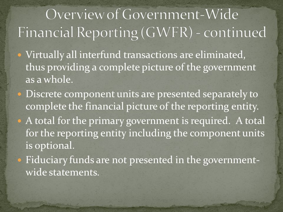 Virtually all interfund transactions are eliminated, thus providing a complete picture of the government as a whole.