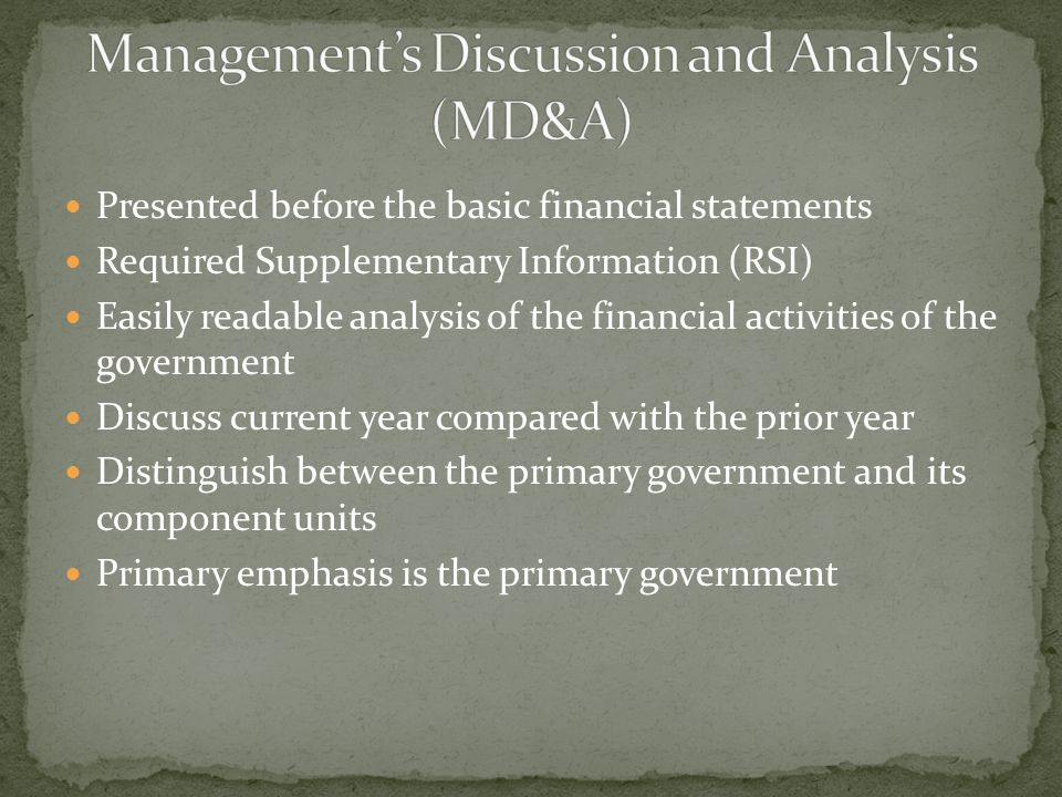 Presented before the basic financial statements Required Supplementary Information (RSI) Easily readable analysis of the financial activities of the government Discuss current year compared with the prior year Distinguish between the primary government and its component units Primary emphasis is the primary government