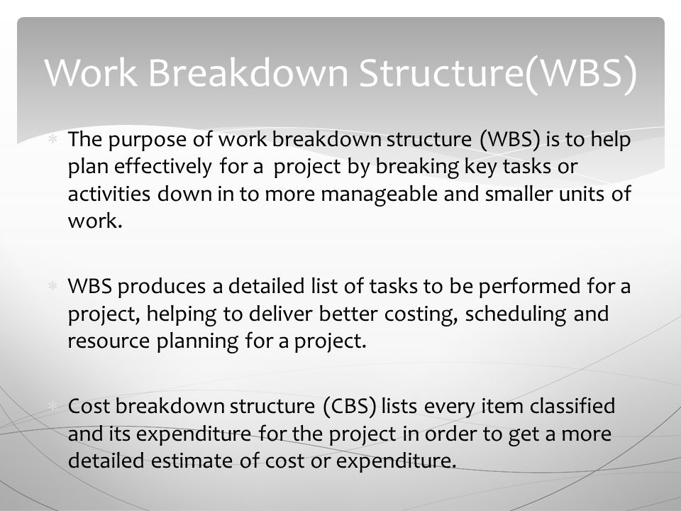 The purpose of work breakdown structure (WBS) is to help plan effectively for a project by breaking key tasks or activities down in to more manageable and smaller units of work.