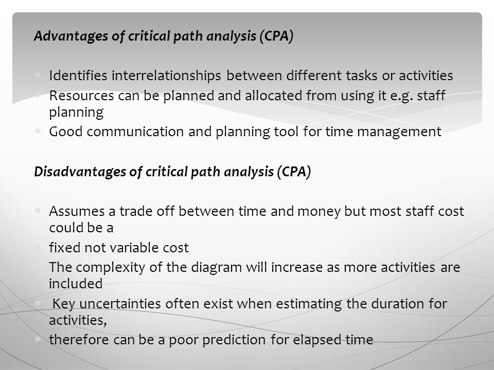Advantages of critical path analysis (CPA)  Identifies interrelationships between different tasks or activities  Resources can be planned and allocated from using it e.g.