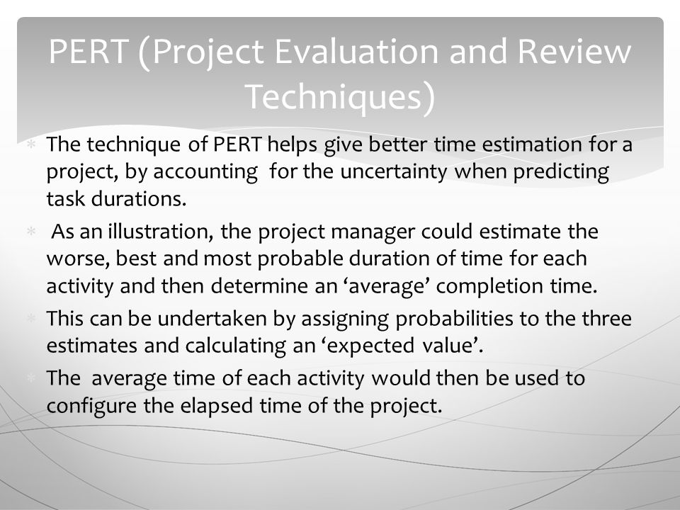  The technique of PERT helps give better time estimation for a project, by accounting for the uncertainty when predicting task durations.