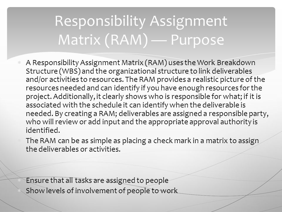  A Responsibility Assignment Matrix (RAM) uses the Work Breakdown Structure (WBS) and the organizational structure to link deliverables and/or activities to resources.