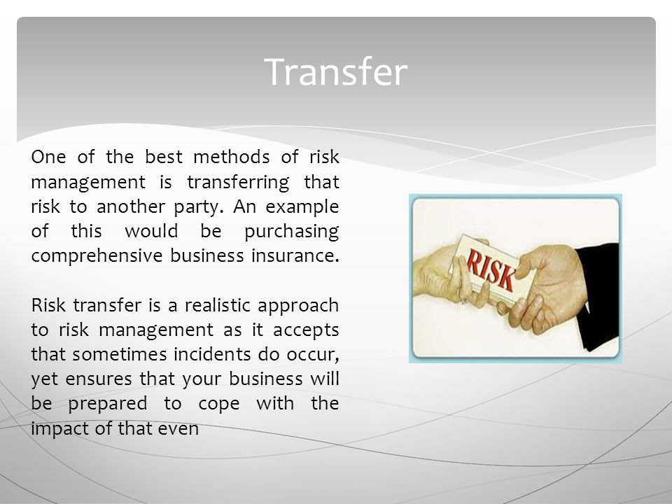 Transfer One of the best methods of risk management is transferring that risk to another party.