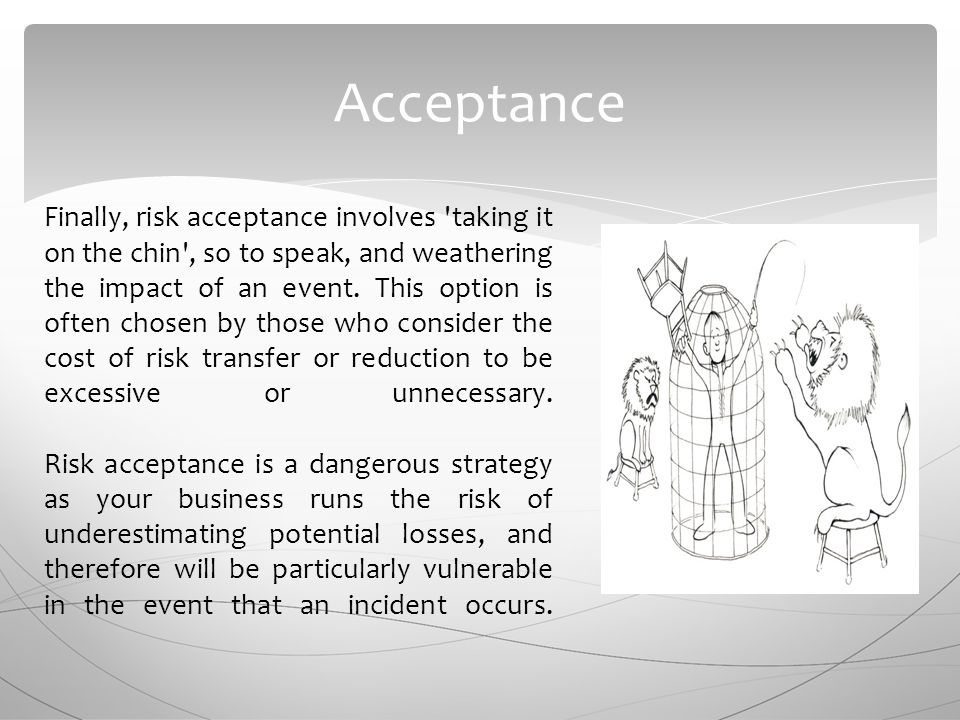 Acceptance Finally, risk acceptance involves taking it on the chin , so to speak, and weathering the impact of an event.