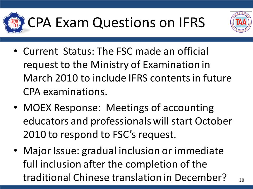 CPA Exam Questions on IFRS Current Status: The FSC made an official request to the Ministry of Examination in March 2010 to include IFRS contents in future CPA examinations.