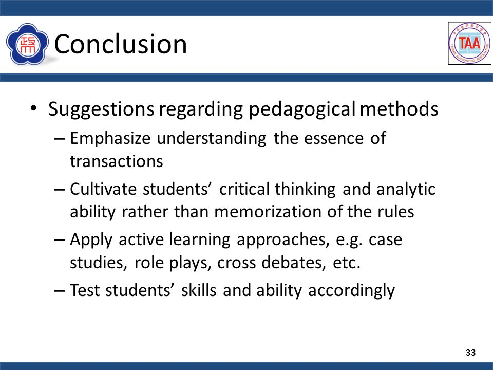 Conclusion Suggestions regarding pedagogical methods – Emphasize understanding the essence of transactions – Cultivate students' critical thinking and analytic ability rather than memorization of the rules – Apply active learning approaches, e.g.