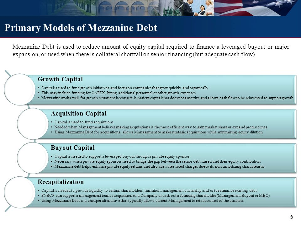 Primary Models of Mezzanine Debt Growth Capital Capital is used to fund growth initiatives and focus on companies that grow quickly and organically This may include funding for CAPEX, hiring additional personnel or other growth expenses Mezzanine works well for growth situations because it is patient capital that does not amortize and allows cash flow to be reinvested to support growth Acquisition Capital Capital is used to fund acquisitions Needed when Management believes making acquisitions is the most efficient way to gain market share or expand product lines Using Mezzanine Debt for acquisitions allows Management to make strategic acquisitions while minimizing equity dilution Buyout Capital Capital is needed to support a leveraged buyout through a private equity sponsor Necessary when private equity sponsors need to bridge the gap between the senior debt raised and their equity contribution Mezzanine debt helps enhance private equity returns and also alleviates fixed charges due to its non-amortizing characteristic Recapitalization Capital is needed to provide liquidity to certain shareholders, transition management ownership and/or to refinance existing debt FNBCP can support a management team's acquisition of a Company or cash out a founding shareholder (Management Buyout or MBO) Using Mezzanine Debt is a cheaper alternative that typically allows current Management to retain control of the business Mezzanine Debt is used to reduce amount of equity capital required to finance a leveraged buyout or major expansion, or used when there is collateral shortfall on senior financing (but adequate cash flow) 8