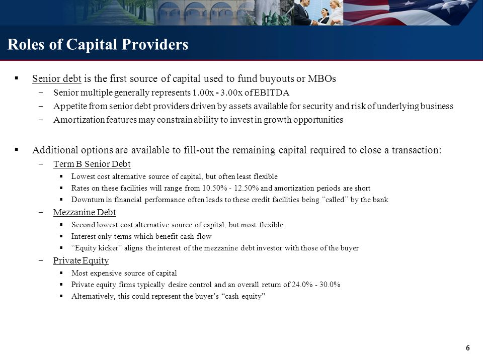 Roles of Capital Providers  Senior debt is the first source of capital used to fund buyouts or MBOs ‒ Senior multiple generally represents 1.00x - 3.00x of EBITDA ‒ Appetite from senior debt providers driven by assets available for security and risk of underlying business ‒ Amortization features may constrain ability to invest in growth opportunities  Additional options are available to fill-out the remaining capital required to close a transaction: ‒ Term B Senior Debt  Lowest cost alternative source of capital, but often least flexible  Rates on these facilities will range from 10.50% - 12.50% and amortization periods are short  Downturn in financial performance often leads to these credit facilities being called by the bank ‒ Mezzanine Debt  Second lowest cost alternative source of capital, but most flexible  Interest only terms which benefit cash flow  Equity kicker aligns the interest of the mezzanine debt investor with those of the buyer ‒ Private Equity  Most expensive source of capital  Private equity firms typically desire control and an overall return of 24.0% - 30.0%  Alternatively, this could represent the buyer's cash equity 6