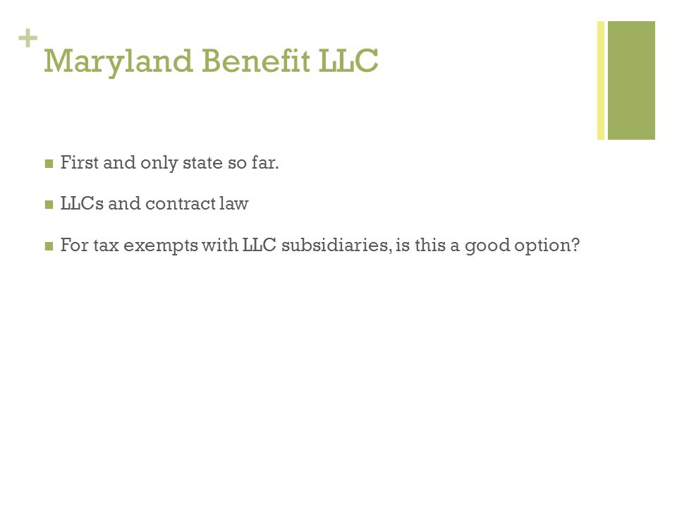 + Maryland Benefit LLC First and only state so far. LLCs and contract law For tax exempts with LLC subsidiaries, is this a good option?