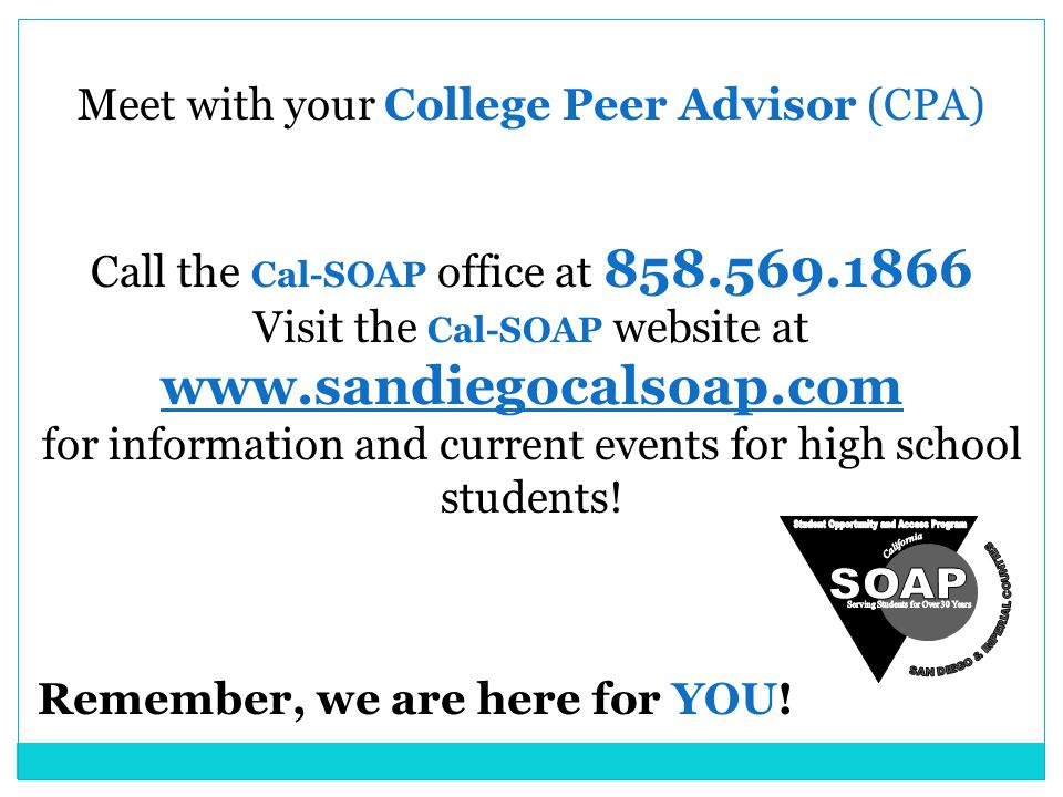 Meet with your College Peer Advisor (CPA) Call the Cal-SOAP office at 858.569.1866 Visit the Cal-SOAP website at www.sandiegocalsoap.com for information and current events for high school students.