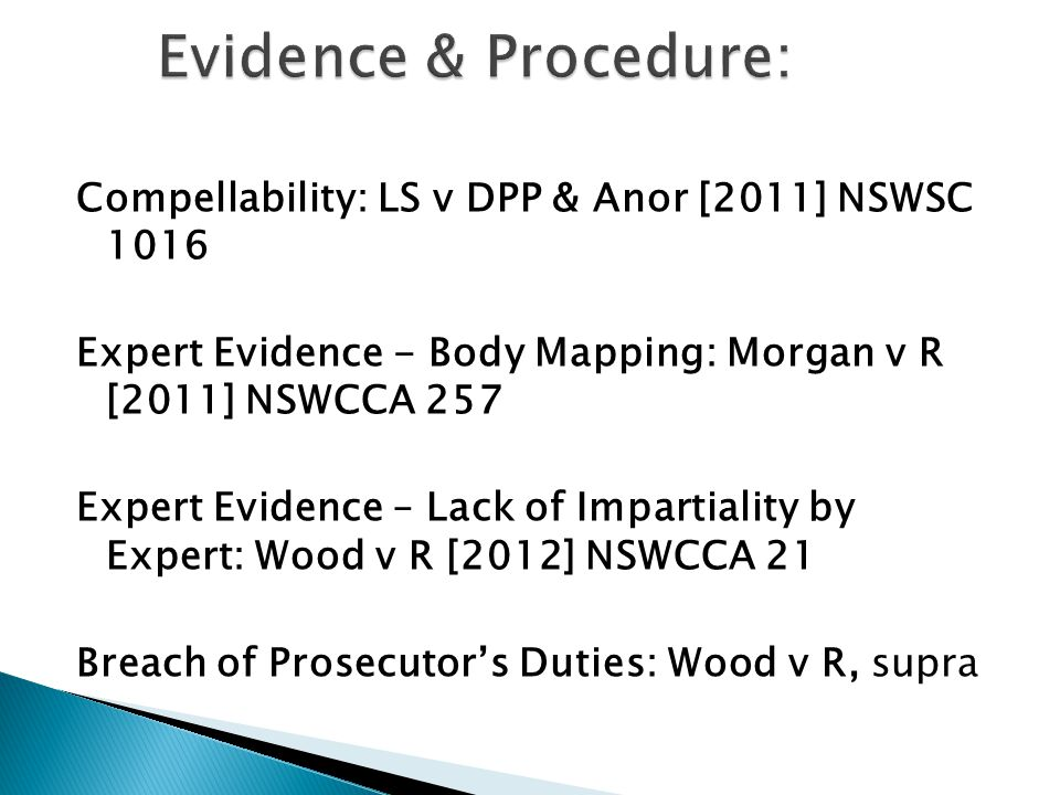 Compellability: LS v DPP & Anor [2011] NSWSC 1016 Expert Evidence - Body Mapping: Morgan v R [2011] NSWCCA 257 Expert Evidence – Lack of Impartiality by Expert: Wood v R [2012] NSWCCA 21 Breach of Prosecutor's Duties: Wood v R, supra