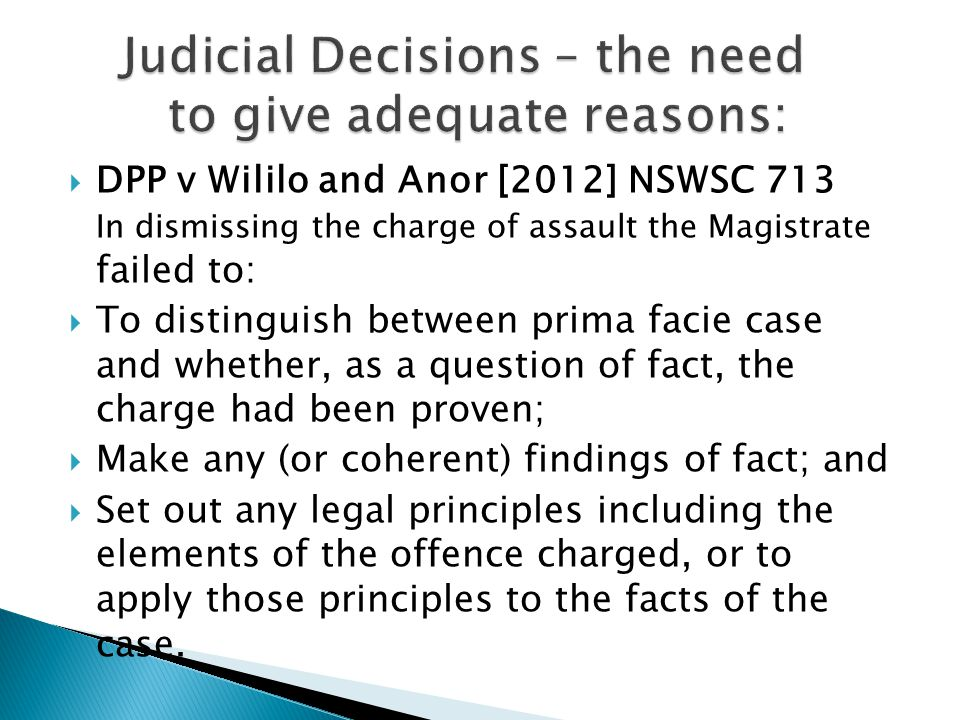  DPP v Wililo and Anor [2012] NSWSC 713 In dismissing the charge of assault the Magistrate failed to:  To distinguish between prima facie case and whether, as a question of fact, the charge had been proven;  Make any (or coherent) findings of fact; and  Set out any legal principles including the elements of the offence charged, or to apply those principles to the facts of the case.