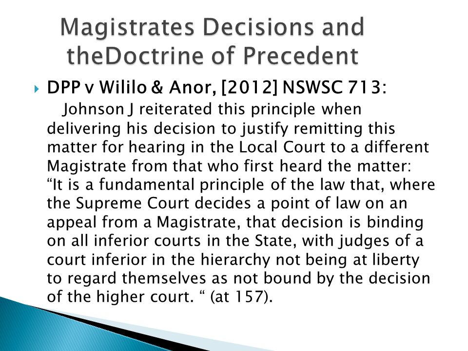  DPP v Wililo & Anor, [2012] NSWSC 713: Johnson J reiterated this principle when delivering his decision to justify remitting this matter for hearing in the Local Court to a different Magistrate from that who first heard the matter: It is a fundamental principle of the law that, where the Supreme Court decides a point of law on an appeal from a Magistrate, that decision is binding on all inferior courts in the State, with judges of a court inferior in the hierarchy not being at liberty to regard themselves as not bound by the decision of the higher court.