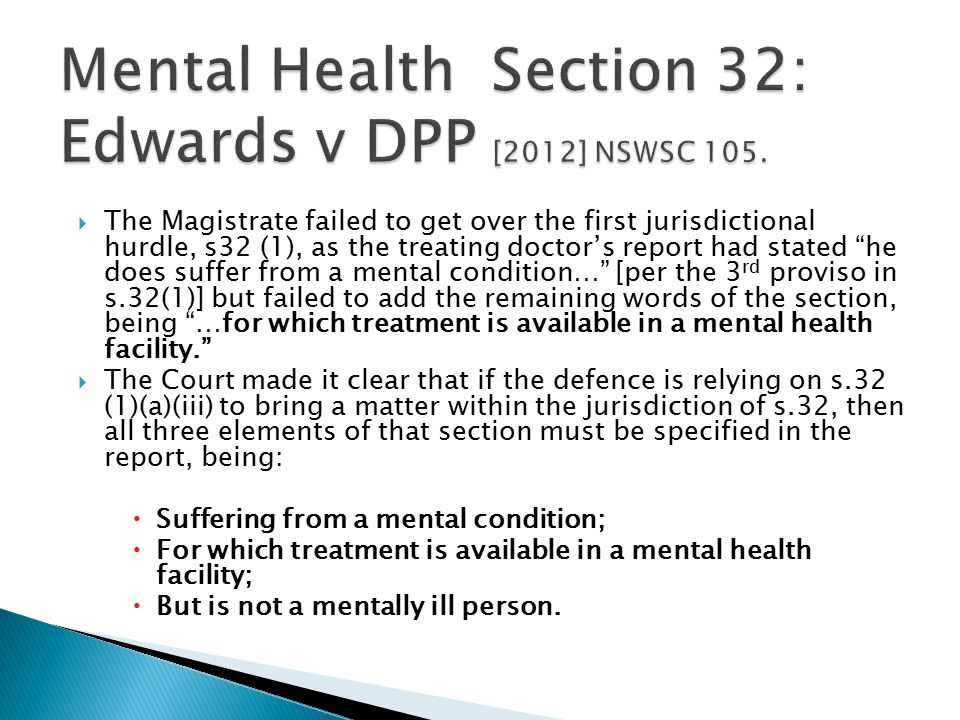  The Magistrate failed to get over the first jurisdictional hurdle, s32 (1), as the treating doctor's report had stated he does suffer from a mental condition… [per the 3 rd proviso in s.32(1)] but failed to add the remaining words of the section, being …for which treatment is available in a mental health facility.  The Court made it clear that if the defence is relying on s.32 (1)(a)(iii) to bring a matter within the jurisdiction of s.32, then all three elements of that section must be specified in the report, being:  Suffering from a mental condition;  For which treatment is available in a mental health facility;  But is not a mentally ill person.