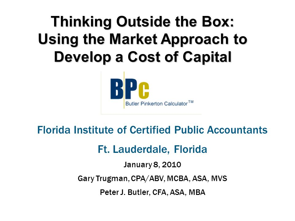 Thinking Outside the Box: Using the Market Approach to Develop a Cost of Capital Florida Institute of Certified Public Accountants Ft.