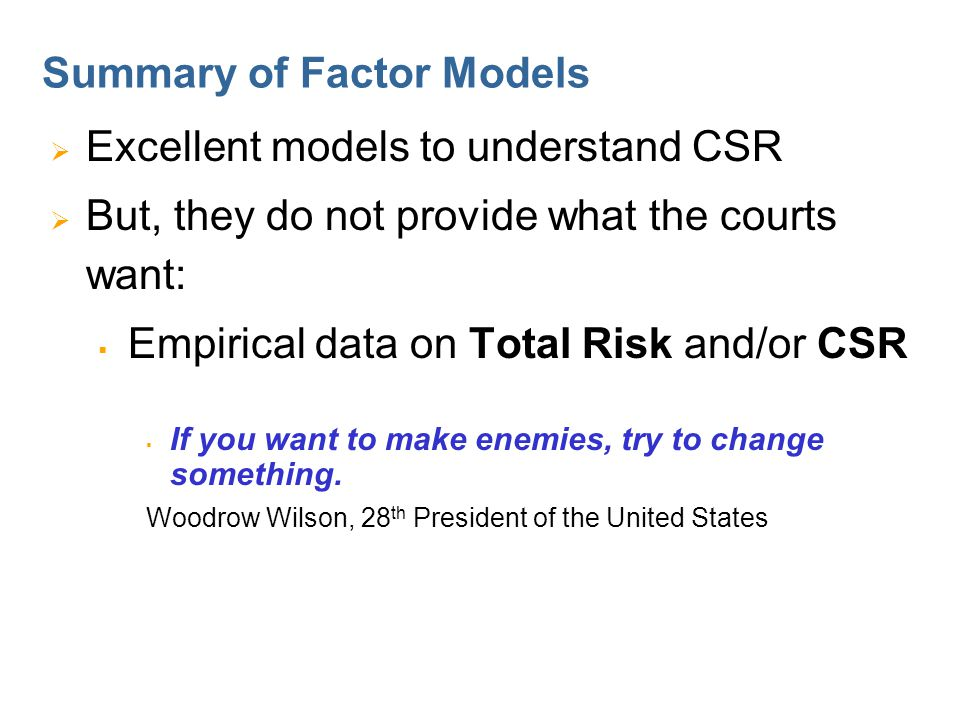Summary of Factor Models  Excellent models to understand CSR  But, they do not provide what the courts want:  Empirical data on Total Risk and/or CSR  If you want to make enemies, try to change something.