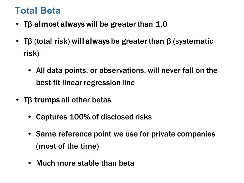 Total Beta Tβ almost always will be greater than 1.0 Tβ (total risk) will always be greater than β (systematic risk) All data points, or observations, will never fall on the best-fit linear regression line Tβ trumps all other betas Captures 100% of disclosed risks Same reference point we use for private companies (most of the time) Much more stable than beta