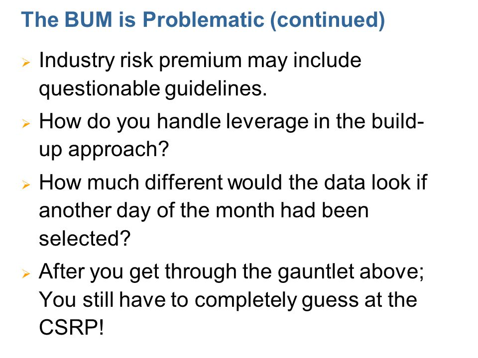 The BUM is Problematic (continued)  Industry risk premium may include questionable guidelines.