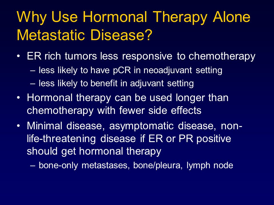 Why Use Hormonal Therapy Alone Metastatic Disease? ER rich tumors less responsive to chemotherapy –less likely to have pCR in neoadjuvant setting –les