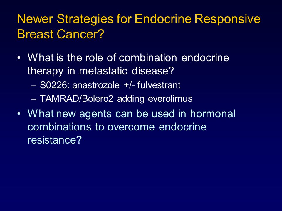 Newer Strategies for Endocrine Responsive Breast Cancer? What is the role of combination endocrine therapy in metastatic disease? –S0226: anastrozole