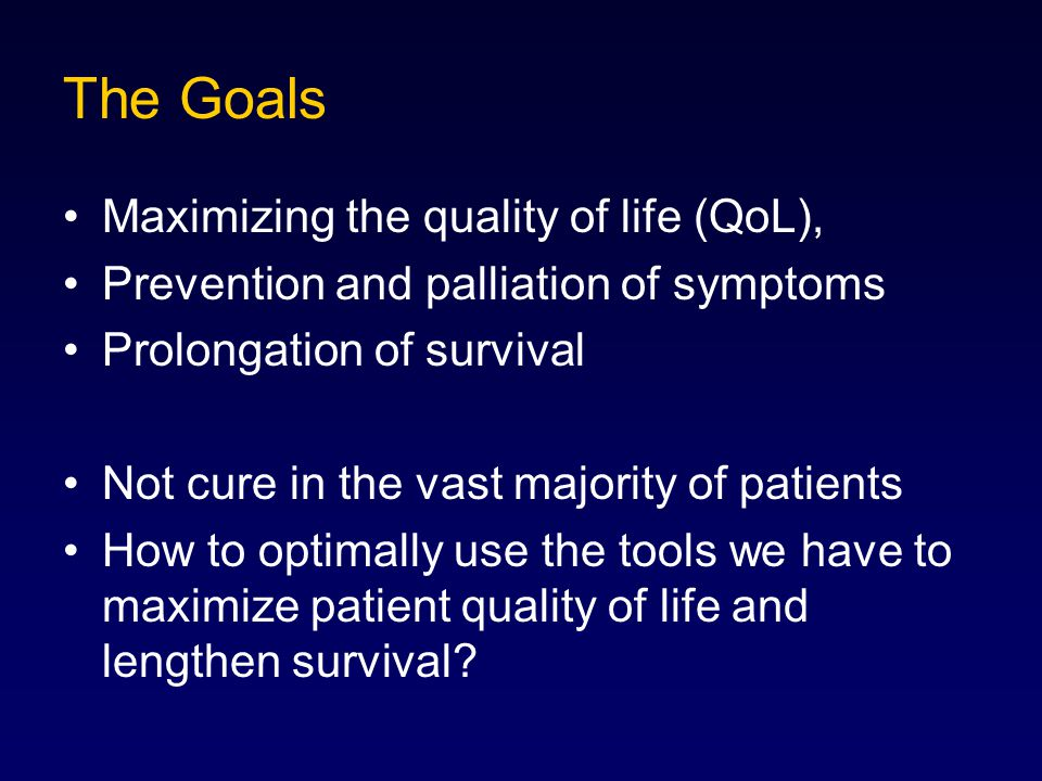 The Goals Maximizing the quality of life (QoL), Prevention and palliation of symptoms Prolongation of survival Not cure in the vast majority of patien
