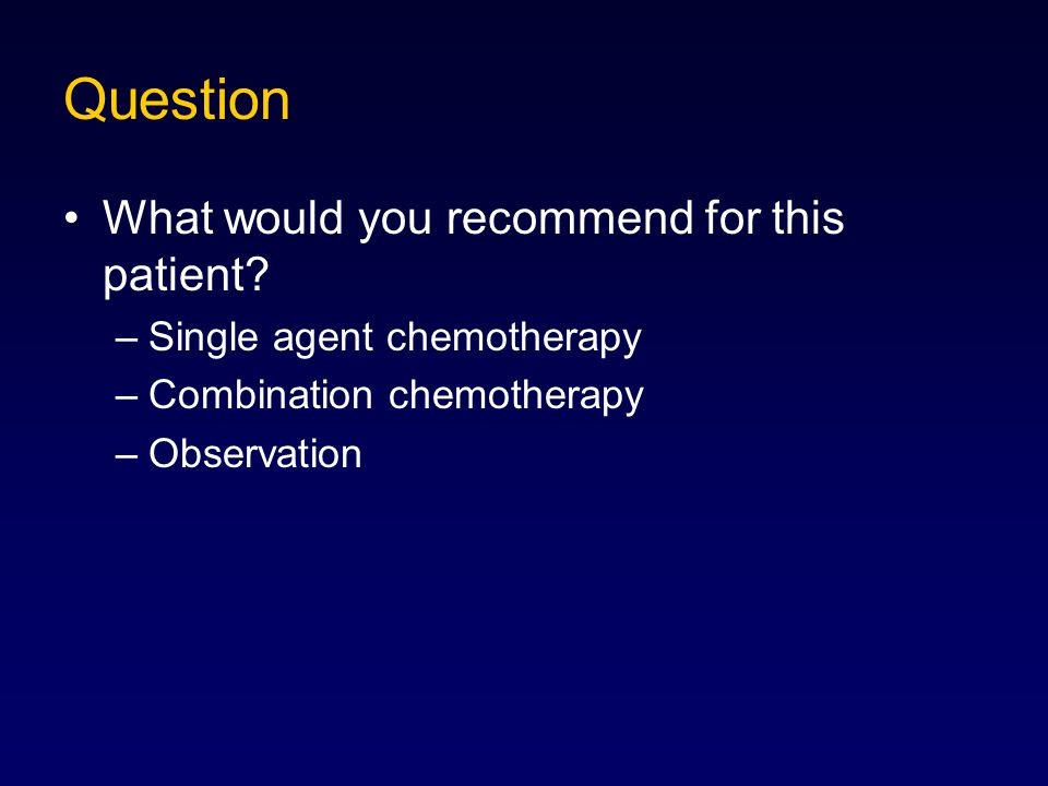 Question What would you recommend for this patient? –Single agent chemotherapy –Combination chemotherapy –Observation