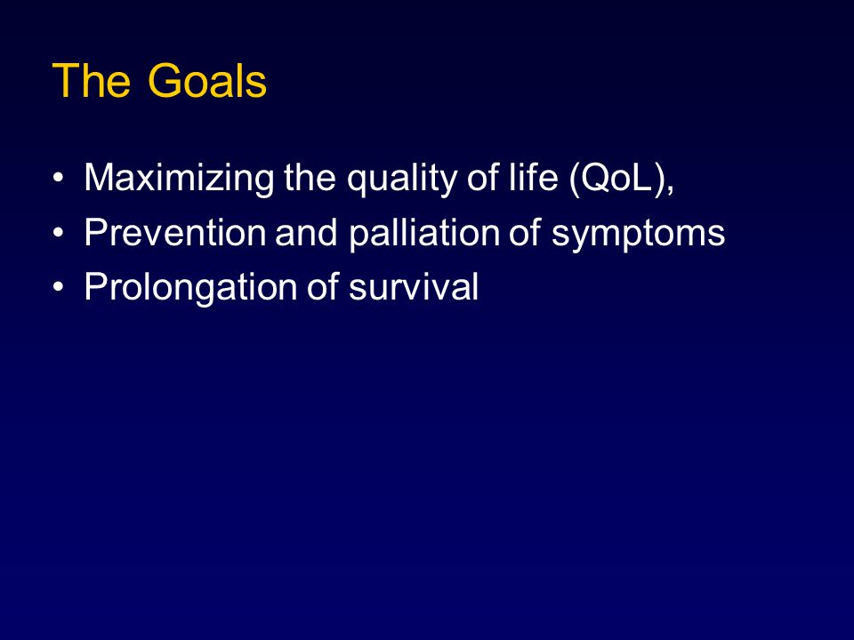 The Goals Maximizing the quality of life (QoL), Prevention and palliation of symptoms Prolongation of survival