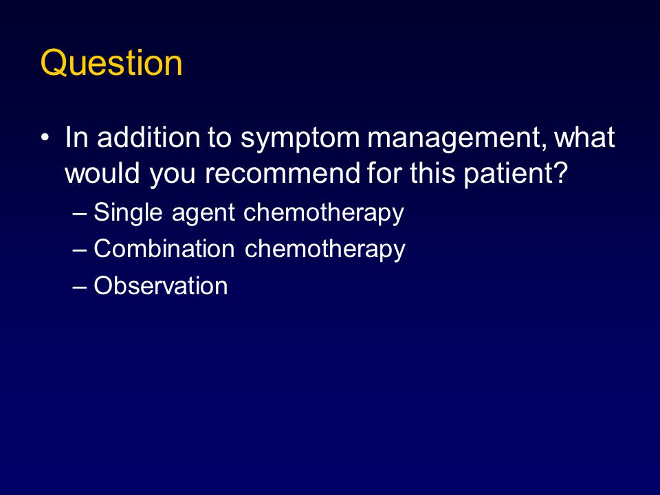 Question In addition to symptom management, what would you recommend for this patient? –Single agent chemotherapy –Combination chemotherapy –Observati