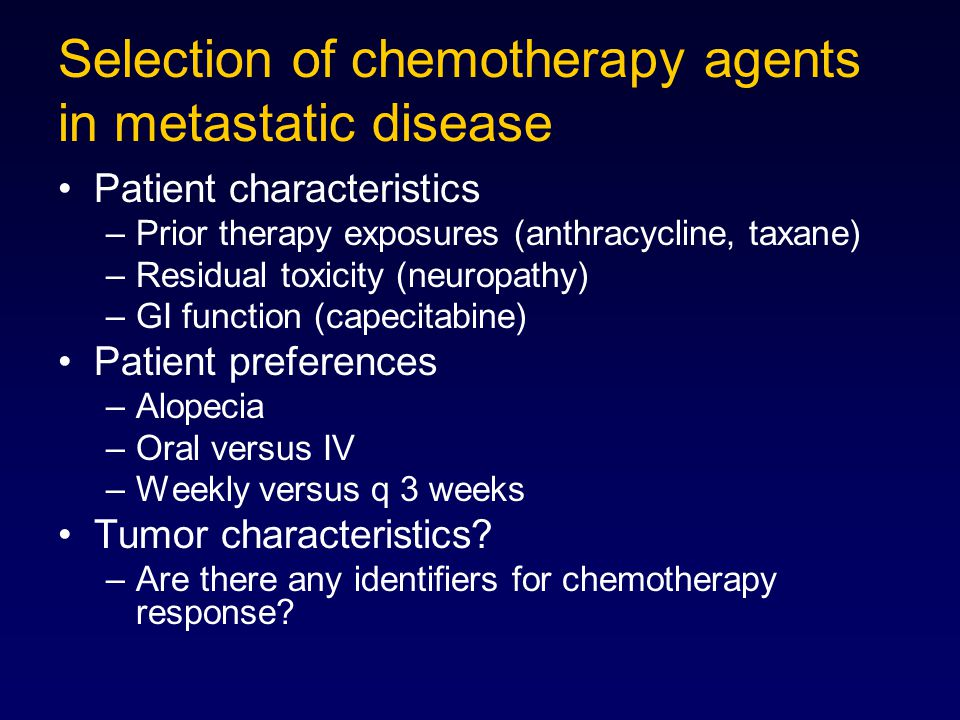 Selection of chemotherapy agents in metastatic disease Patient characteristics –Prior therapy exposures (anthracycline, taxane) –Residual toxicity (ne